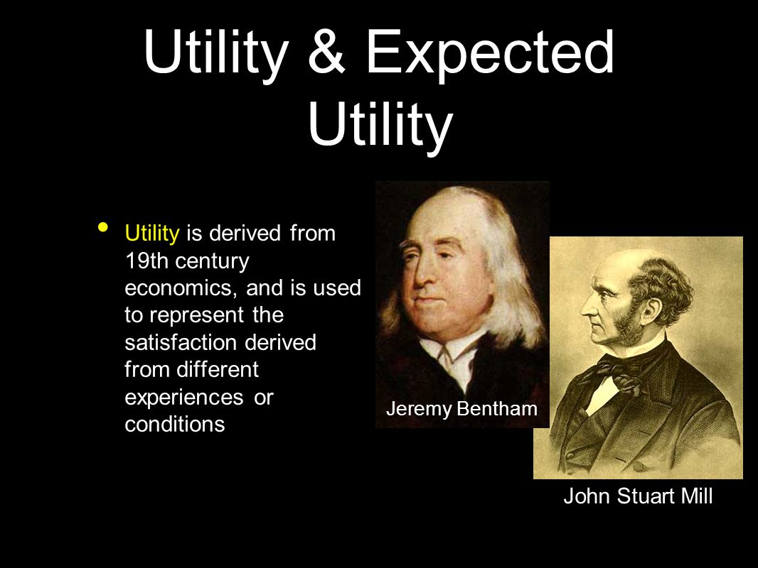 Utility & Expected Utility Utility is derived from 19th century economics, and is used to represent the satisfaction derived from different experiences or conditions Jeremy Bentham John Stuart Mill