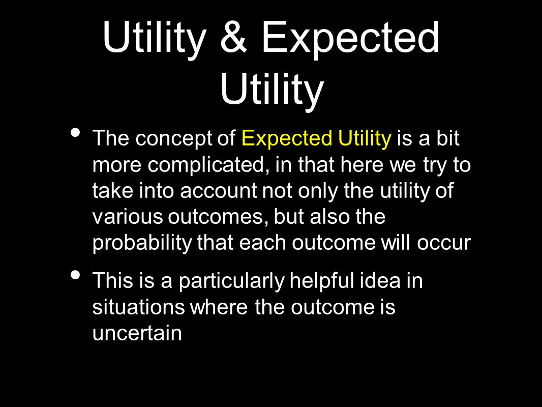 Utility & Expected Utility The concept of Expected Utility is a bit more complicated, in that here we try to take into account not only the utility of various outcomes, but also the probability that each outcome will occur This is a particularly helpful idea in situations where the outcome is uncertain