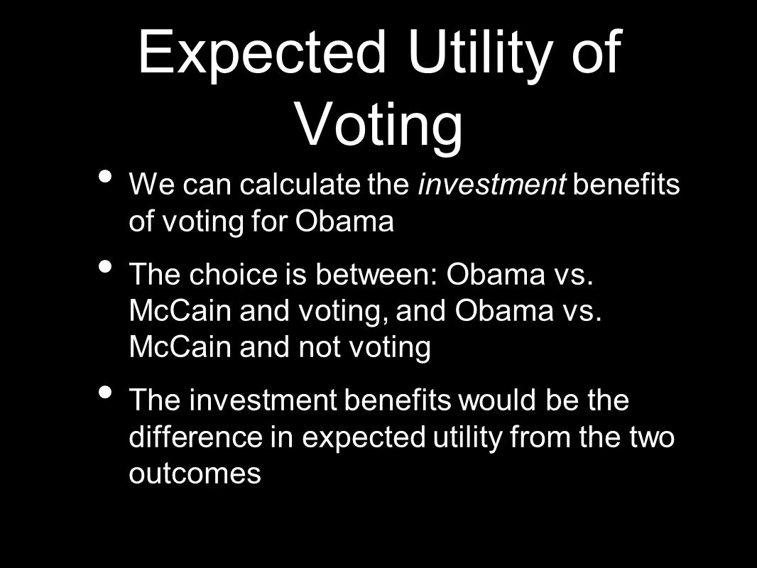Expected Utility of Voting We can calculate the investment benefits of voting for Obama The choice is between: Obama vs.