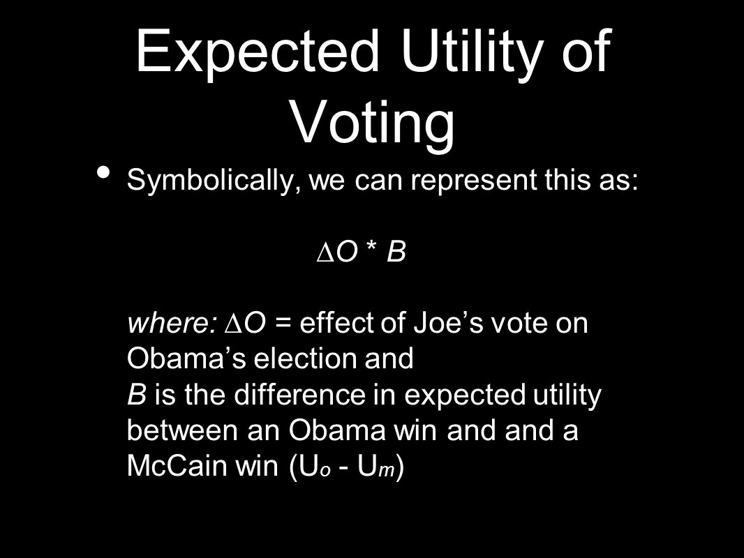 Expected Utility of Voting Symbolically, we can represent this as: ∆O * B where: ∆O = effect of Joe's vote on Obama's election and B is the difference in expected utility between an Obama win and and a McCain win (U o - U m )