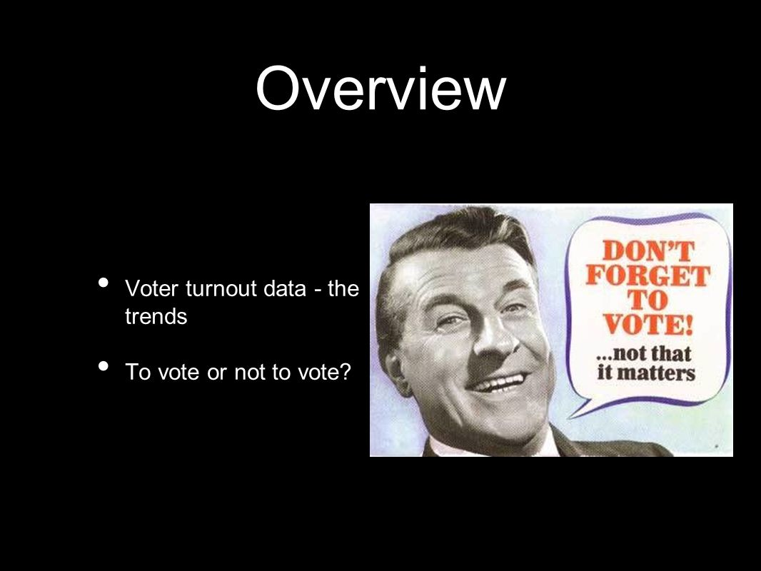 Overview Voter turnout data - the trends To vote or not to vote?