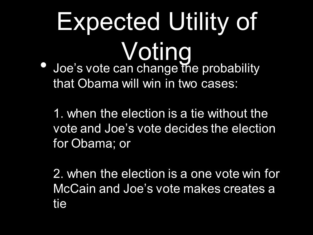 Expected Utility of Voting Joe's vote can change the probability that Obama will win in two cases: 1. when the election is a tie without the vote and