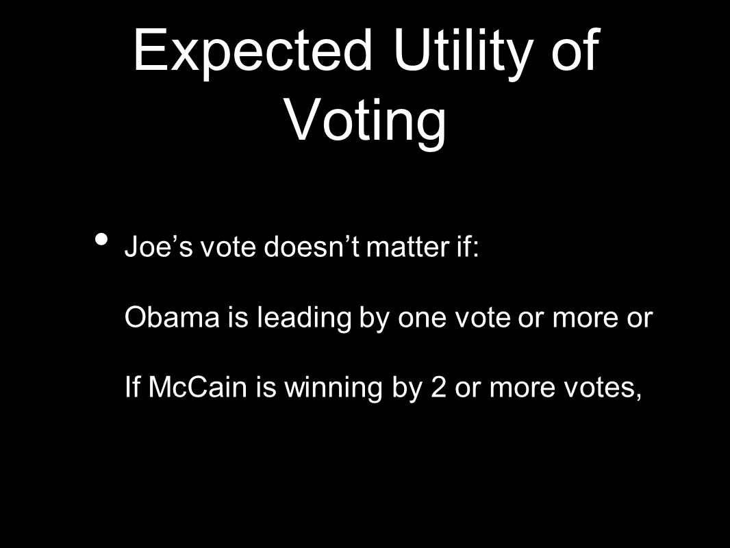 Expected Utility of Voting Joe's vote doesn't matter if: Obama is leading by one vote or more or If McCain is winning by 2 or more votes,