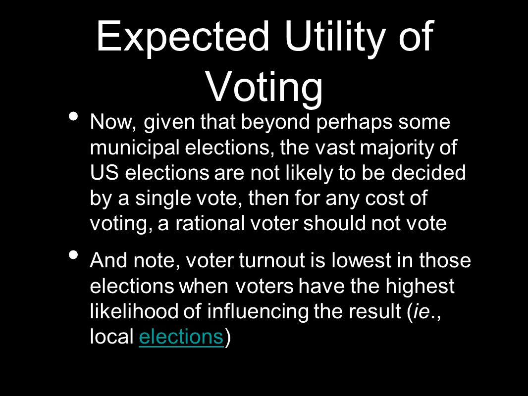 Expected Utility of Voting Now, given that beyond perhaps some municipal elections, the vast majority of US elections are not likely to be decided by a single vote, then for any cost of voting, a rational voter should not vote And note, voter turnout is lowest in those elections when voters have the highest likelihood of influencing the result (ie., local elections)elections