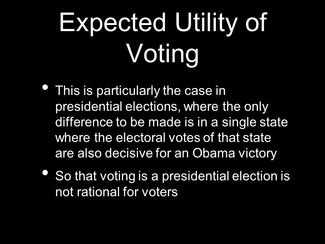 Expected Utility of Voting This is particularly the case in presidential elections, where the only difference to be made is in a single state where th
