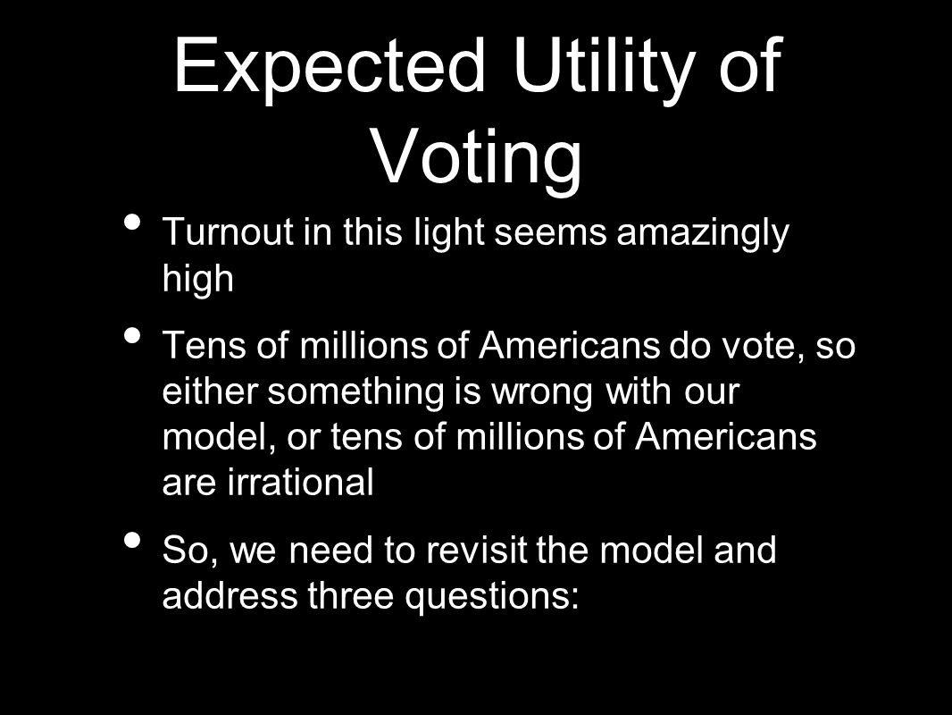 Expected Utility of Voting Turnout in this light seems amazingly high Tens of millions of Americans do vote, so either something is wrong with our model, or tens of millions of Americans are irrational So, we need to revisit the model and address three questions: