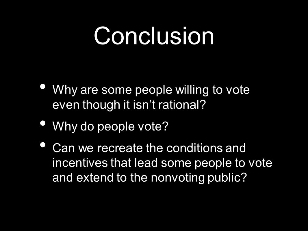 Conclusion Why are some people willing to vote even though it isn't rational.