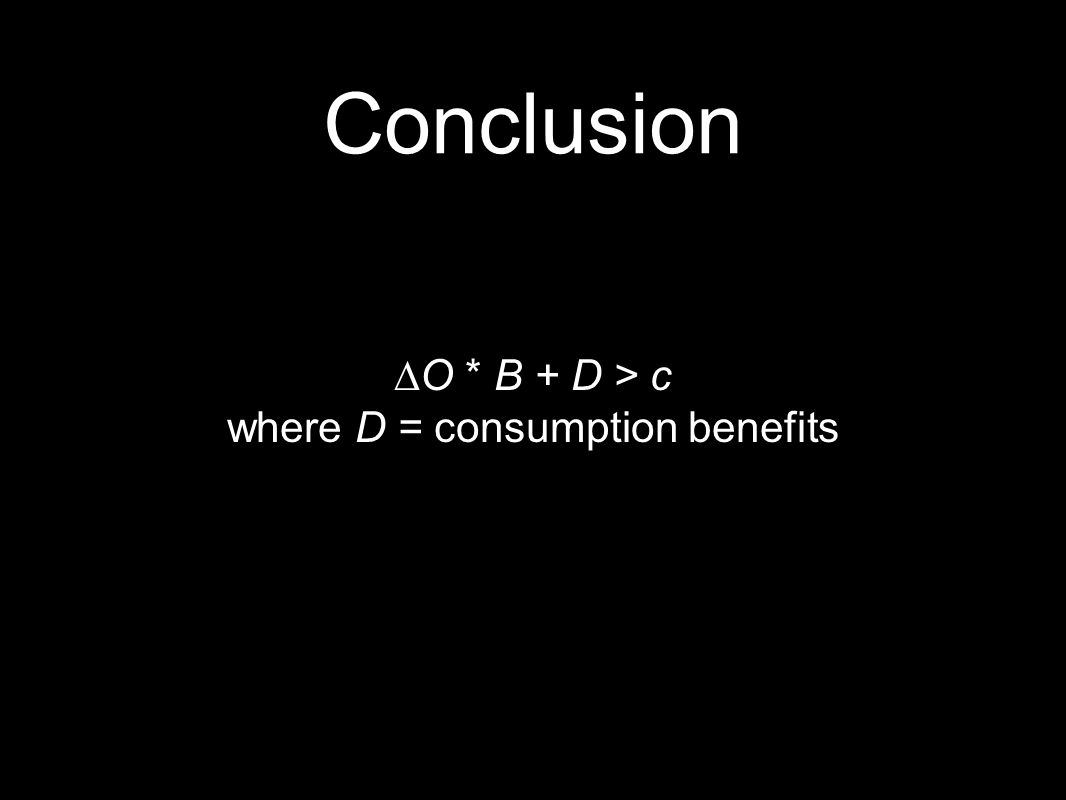 Conclusion ∆O * B + D > c where D = consumption benefits