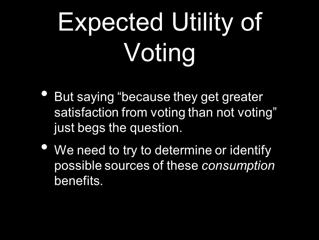 "Expected Utility of Voting But saying ""because they get greater satisfaction from voting than not voting"" just begs the question. We need to try to de"