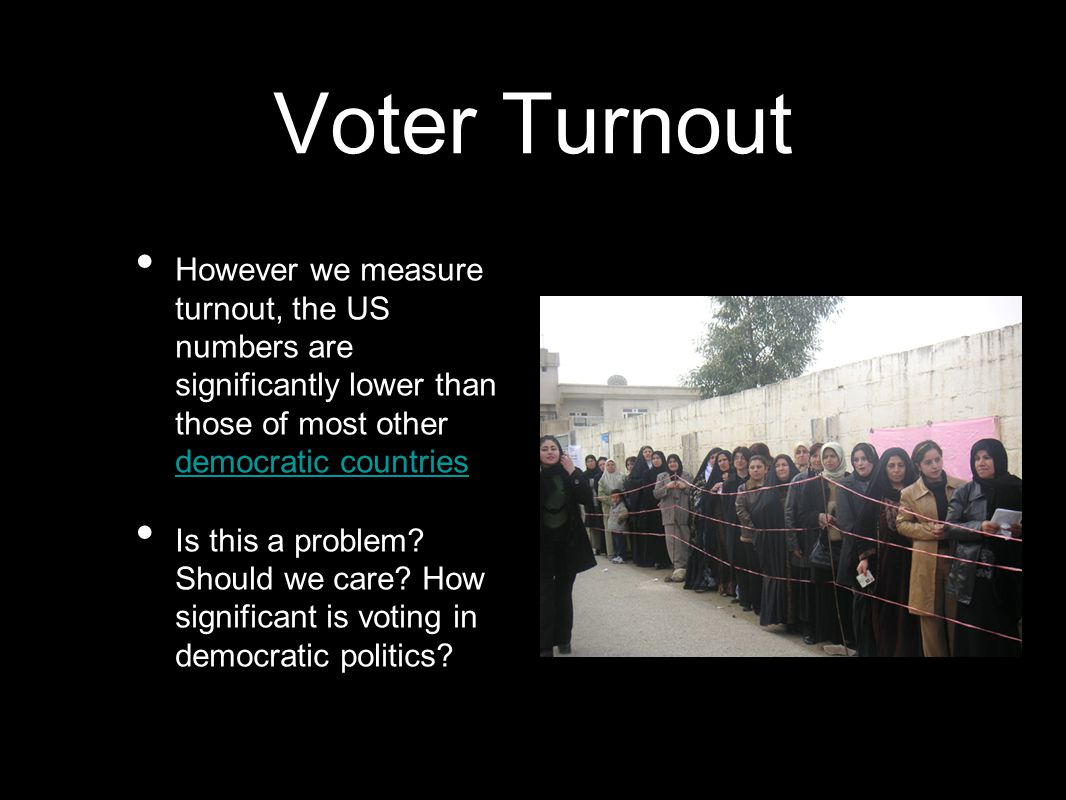 Voter Turnout However we measure turnout, the US numbers are significantly lower than those of most other democratic countries democratic countries Is