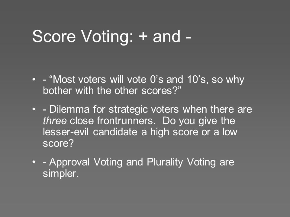 Score Voting: + and - - Most voters will vote 0's and 10's, so why bother with the other scores - Dilemma for strategic voters when there are three close frontrunners.