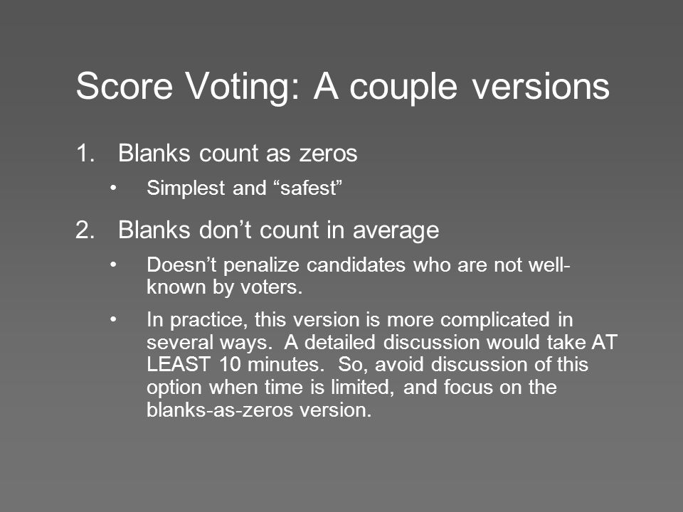 """Score Voting: A couple versions 1.Blanks count as zeros Simplest and """"safest"""" 2.Blanks don't count in average Doesn't penalize candidates who are not"""