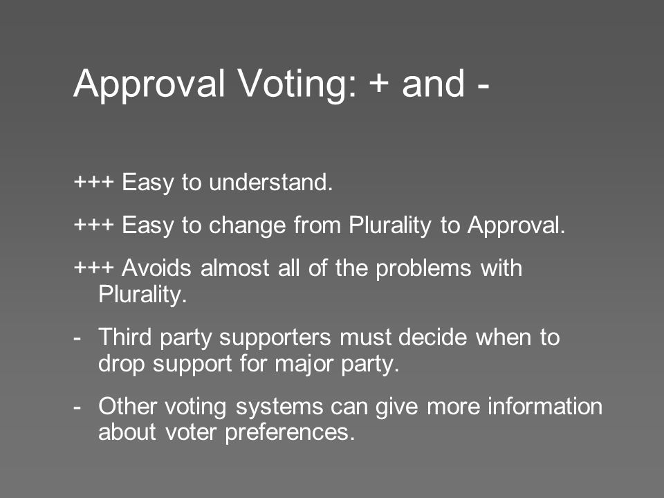 Approval Voting: + and - +++ Easy to understand. +++ Easy to change from Plurality to Approval.