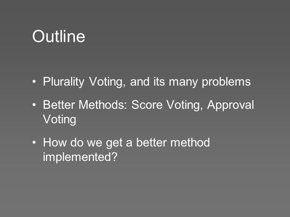 Outline Plurality Voting, and its many problems Better Methods: Score Voting, Approval Voting How do we get a better method implemented