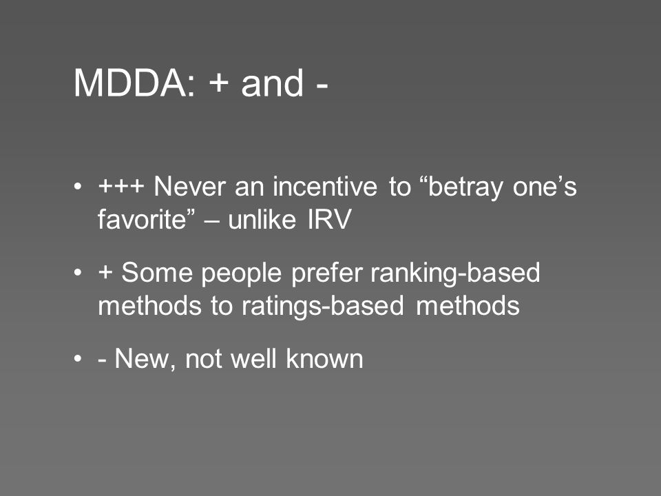 MDDA: + and - +++ Never an incentive to betray one's favorite – unlike IRV + Some people prefer ranking-based methods to ratings-based methods - New, not well known