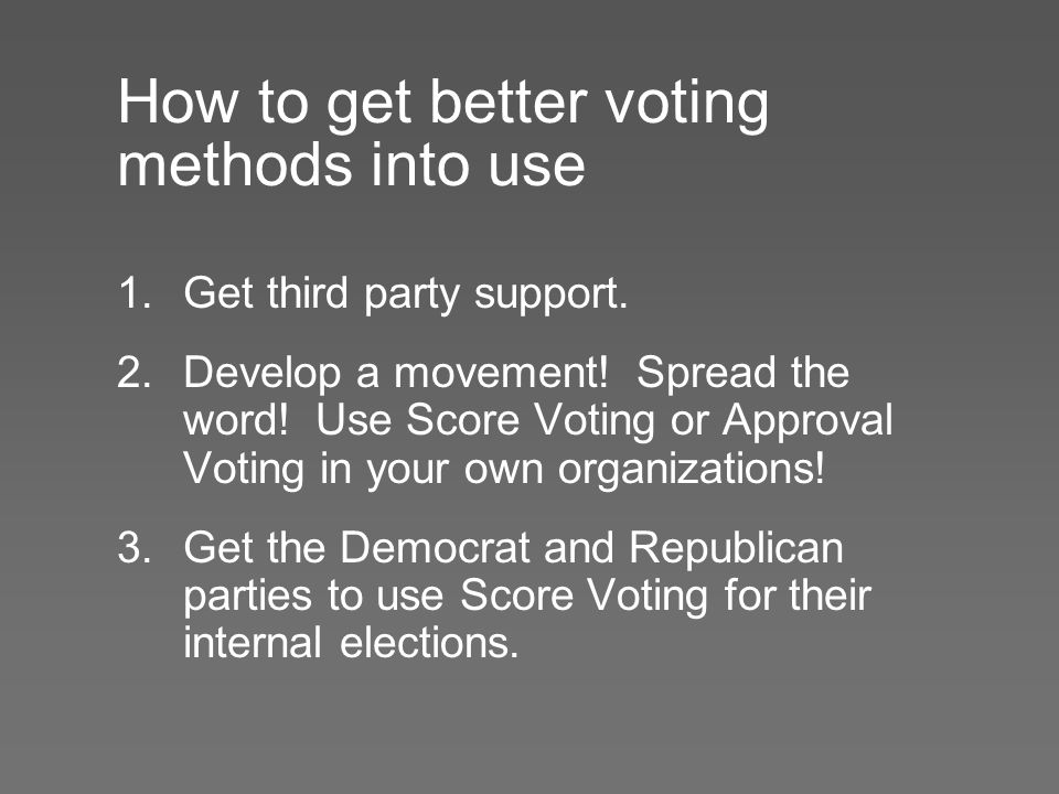 How to get better voting methods into use 1.Get third party support. 2.Develop a movement! Spread the word! Use Score Voting or Approval Voting in you