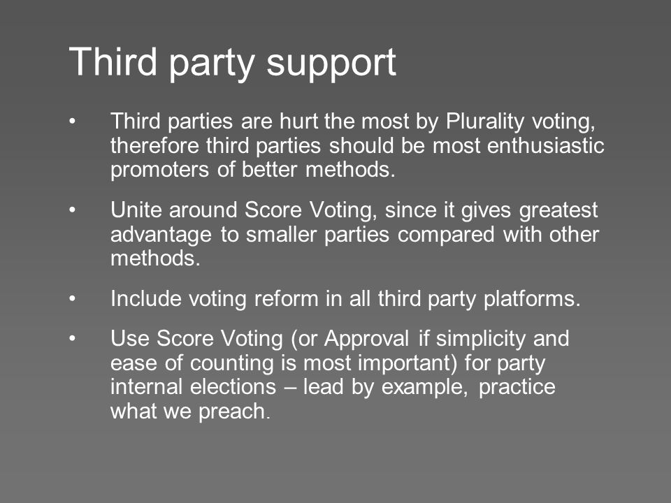Third party support Third parties are hurt the most by Plurality voting, therefore third parties should be most enthusiastic promoters of better methods.