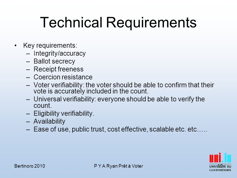 Technical Requirements Key requirements: –Integrity/accuracy –Ballot secrecy –Receipt freeness –Coercion resistance –Voter verifiability: the voter should be able to confirm that their vote is accurately included in the count.