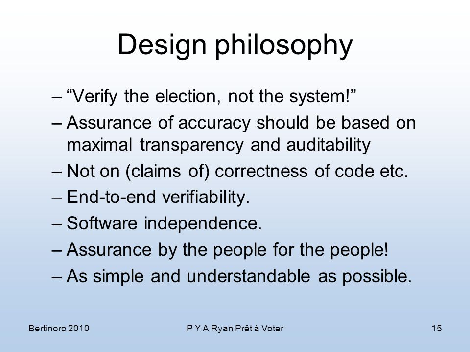 Design philosophy – Verify the election, not the system! –Assurance of accuracy should be based on maximal transparency and auditability –Not on (claims of) correctness of code etc.