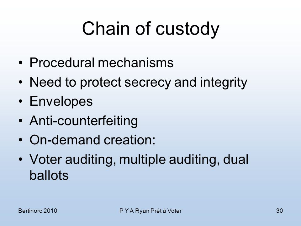 Chain of custody Procedural mechanisms Need to protect secrecy and integrity Envelopes Anti-counterfeiting On-demand creation: Voter auditing, multiple auditing, dual ballots Bertinoro 2010P Y A Ryan Prêt à Voter30
