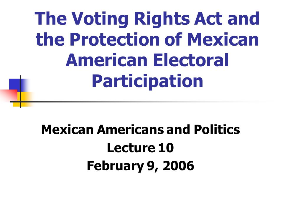 The Voting Rights Act and the Protection of Mexican American Electoral Participation Mexican Americans and Politics Lecture 10 February 9, 2006