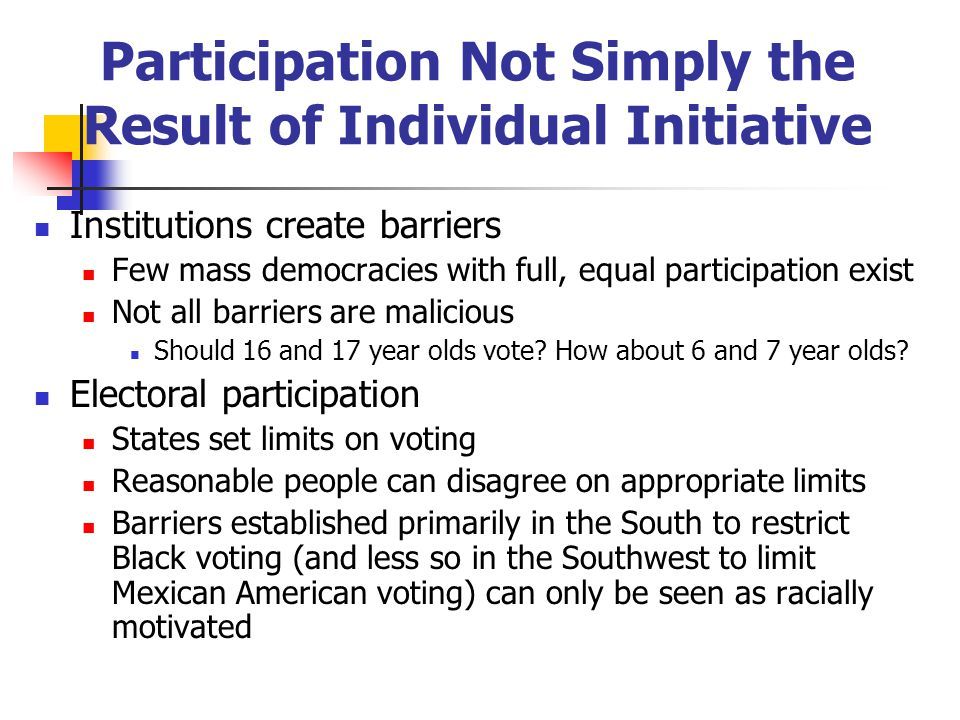 Participation Not Simply the Result of Individual Initiative Institutions create barriers Few mass democracies with full, equal participation exist Not all barriers are malicious Should 16 and 17 year olds vote.