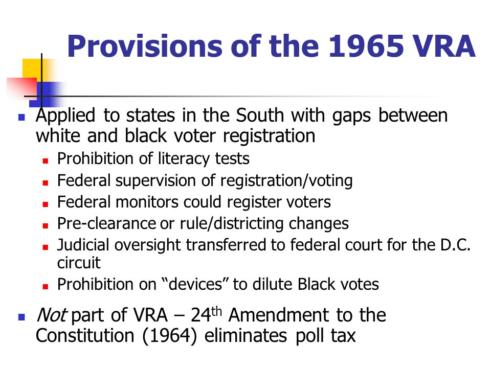 Provisions of the 1965 VRA Applied to states in the South with gaps between white and black voter registration Prohibition of literacy tests Federal supervision of registration/voting Federal monitors could register voters Pre-clearance or rule/districting changes Judicial oversight transferred to federal court for the D.C.