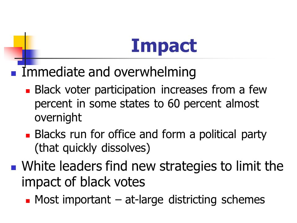 Impact Immediate and overwhelming Black voter participation increases from a few percent in some states to 60 percent almost overnight Blacks run for office and form a political party (that quickly dissolves) White leaders find new strategies to limit the impact of black votes Most important – at-large districting schemes