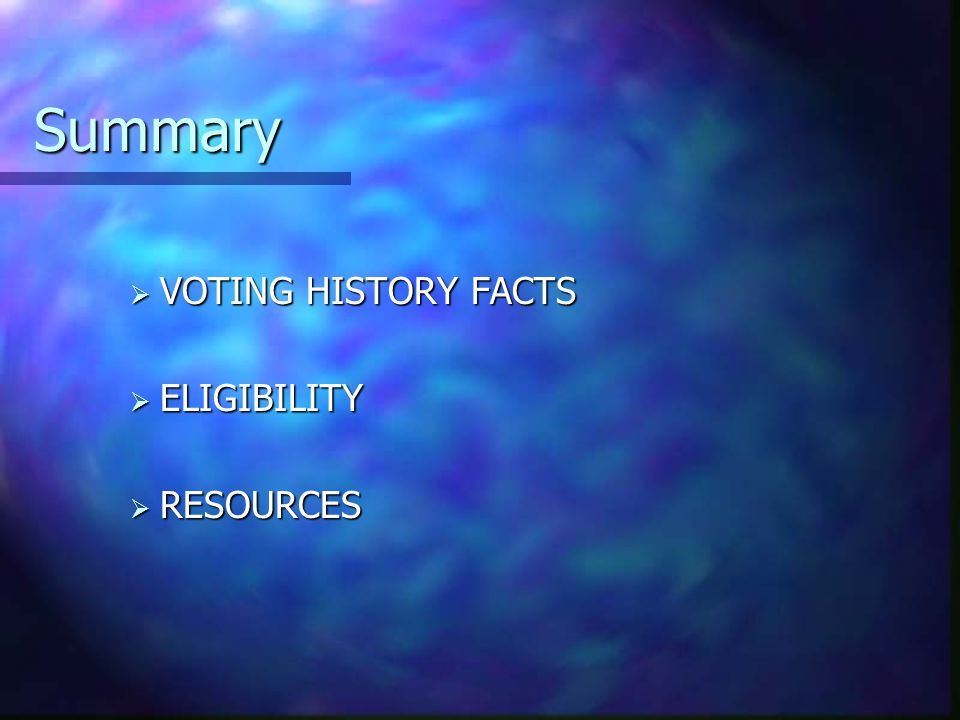 Summary  VOTING HISTORY FACTS  ELIGIBILITY  RESOURCES