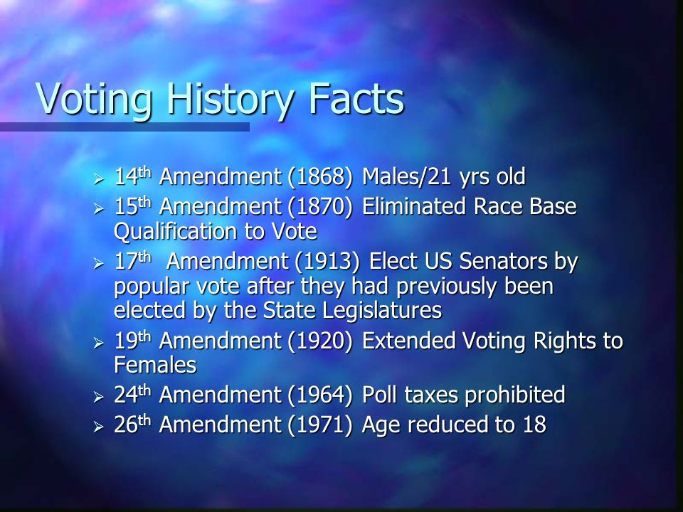 Voting History Facts  14 th Amendment (1868) Males/21 yrs old  15 th Amendment (1870) Eliminated Race Base Qualification to Vote  17 th Amendment (1913) Elect US Senators by popular vote after they had previously been elected by the State Legislatures  19 th Amendment (1920) Extended Voting Rights to Females  24 th Amendment (1964) Poll taxes prohibited  26 th Amendment (1971) Age reduced to 18