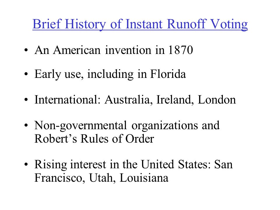 Brief History of Instant Runoff Voting An American invention in 1870 Early use, including in Florida International: Australia, Ireland, London Non-governmental organizations and Robert's Rules of Order Rising interest in the United States: San Francisco, Utah, Louisiana