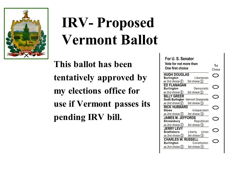 IRV- Proposed Vermont Ballot This ballot has been tentatively approved by my elections office for use if Vermont passes its pending IRV bill.
