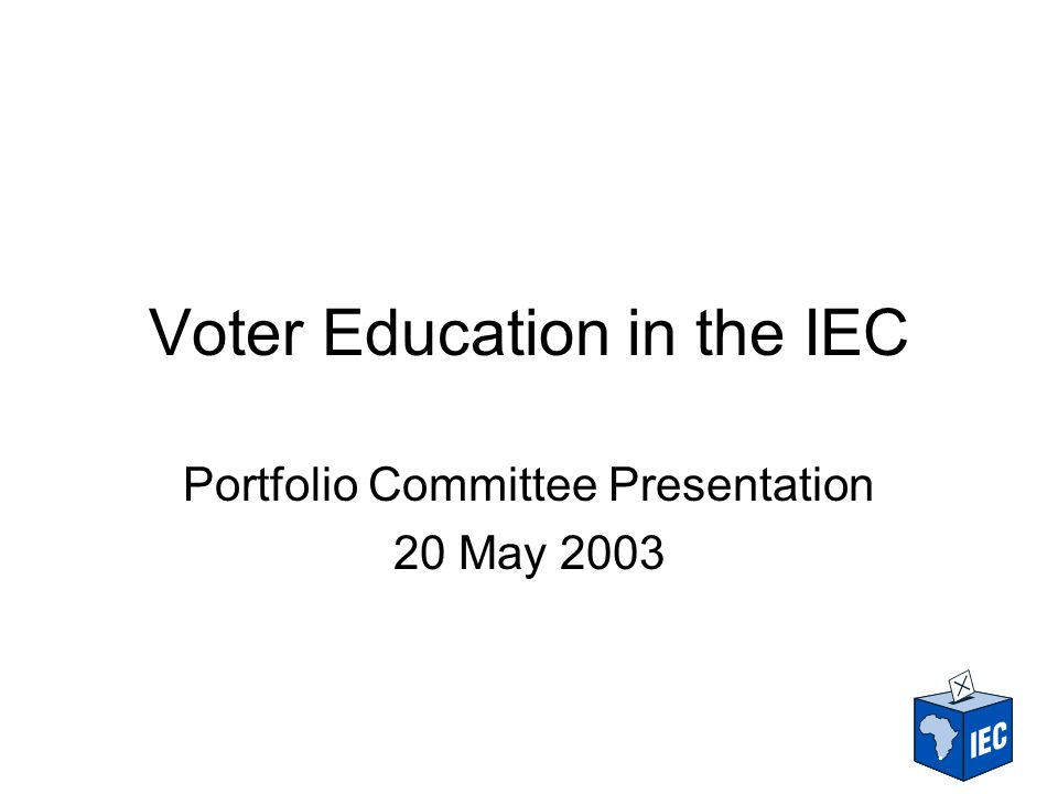 Voter Education in the IEC Portfolio Committee Presentation 20 May 2003