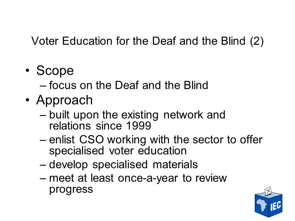 Voter Education for the Deaf and the Blind (2) Scope –focus on the Deaf and the Blind Approach –built upon the existing network and relations since 1999 –enlist CSO working with the sector to offer specialised voter education –develop specialised materials –meet at least once-a-year to review progress