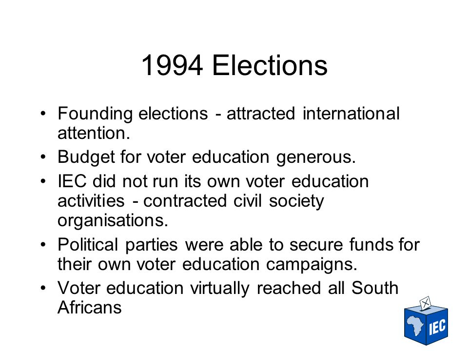 1999 Elections The 1994 euphoria had diminished The IEC largely depended on funds allocated by Treasury for its voter education programmes - budget had shrunk IEC approached donors to help financially The delivery model was based on the use of NGOs, CSOs, FBO, etc.