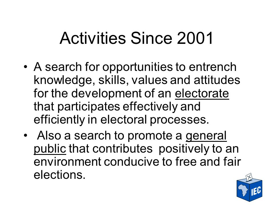 Activities Since 2001 A search for opportunities to entrench knowledge, skills, values and attitudes for the development of an electorate that participates effectively and efficiently in electoral processes.