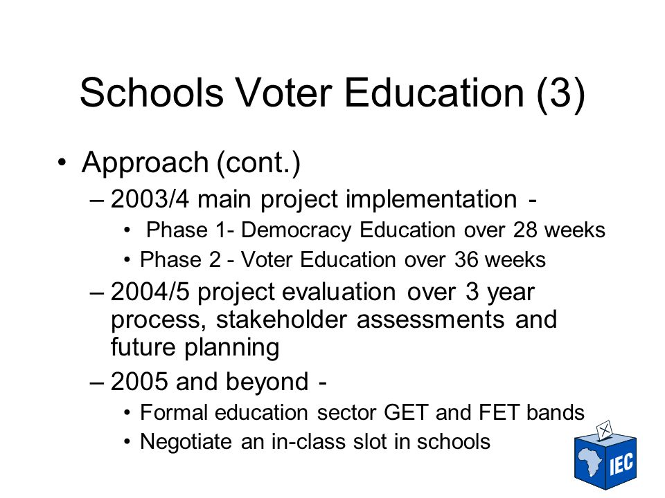 Schools Voter Education (3) Approach (cont.) –2003/4 main project implementation - Phase 1- Democracy Education over 28 weeks Phase 2 - Voter Education over 36 weeks –2004/5 project evaluation over 3 year process, stakeholder assessments and future planning –2005 and beyond - Formal education sector GET and FET bands Negotiate an in-class slot in schools