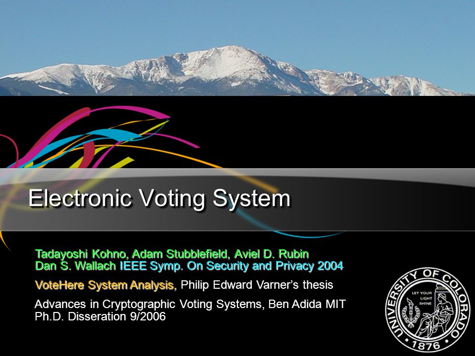 Electronic Voting System Tadayoshi Kohno, Adam Stubblefield, Aviel D. Rubin Dan S. Wallach IEEE Symp. On Security and Privacy 2004 VoteHere System Ana