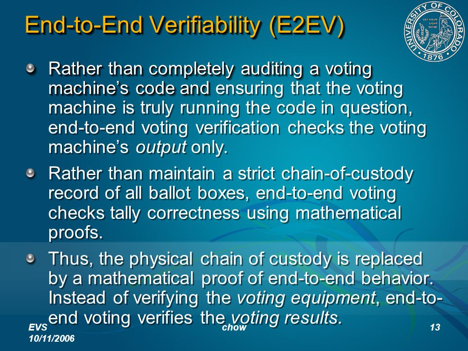 EVS 10/11/2006 chow13 End-to-End Verifiability (E2EV) Rather than completely auditing a voting machine's code and Rather than completely auditing a voting machine's code and ensuring that the voting machine is truly running the code in question, end-to-end voting verification checks the voting machine's output only.