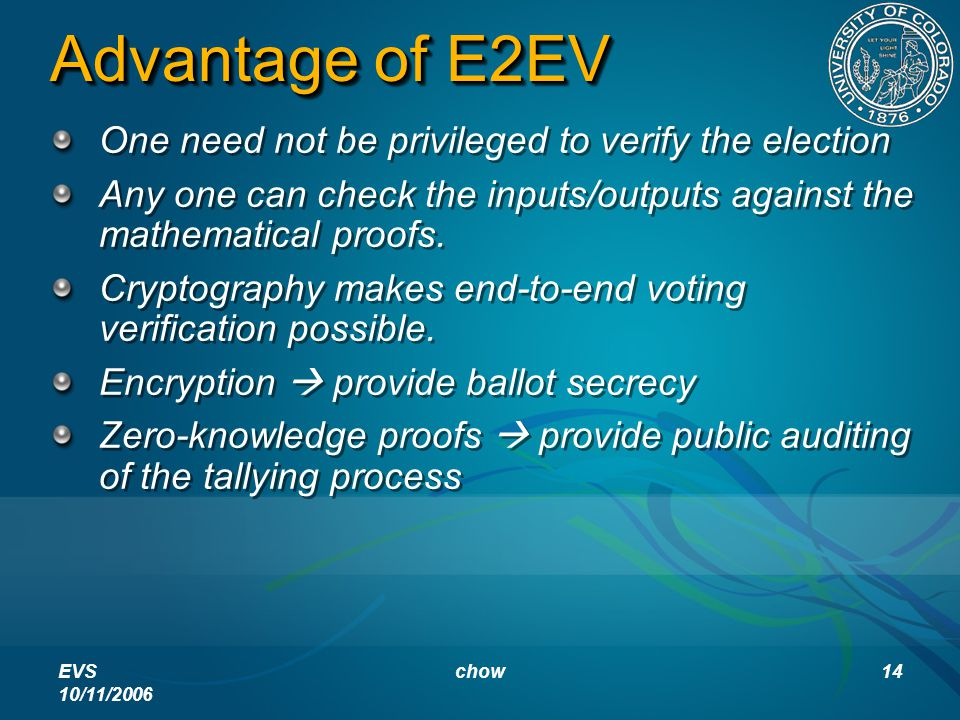 EVS 10/11/2006 chow14 Advantage of E2EV One need not be privileged to verify the election Any one can check the inputs/outputs against the mathematical proofs.