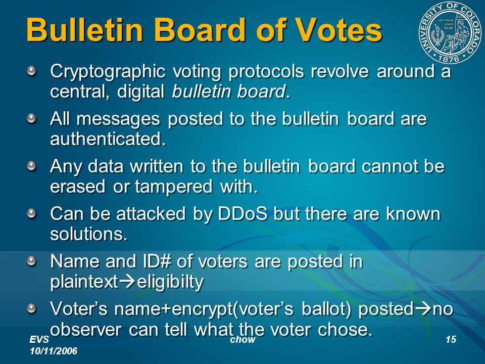 EVS 10/11/2006 chow15 Bulletin Board of Votes Cryptographic voting protocols revolve around a central, digital bulletin board. All messages posted to