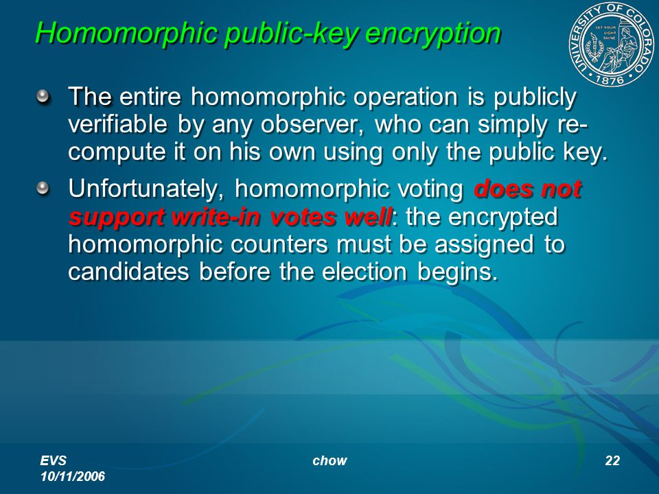 EVS 10/11/2006 chow22 Homomorphic public-key encryption The The entire homomorphic operation is publicly verifiable by any observer, who can simply re- compute it on his own using only the public key.