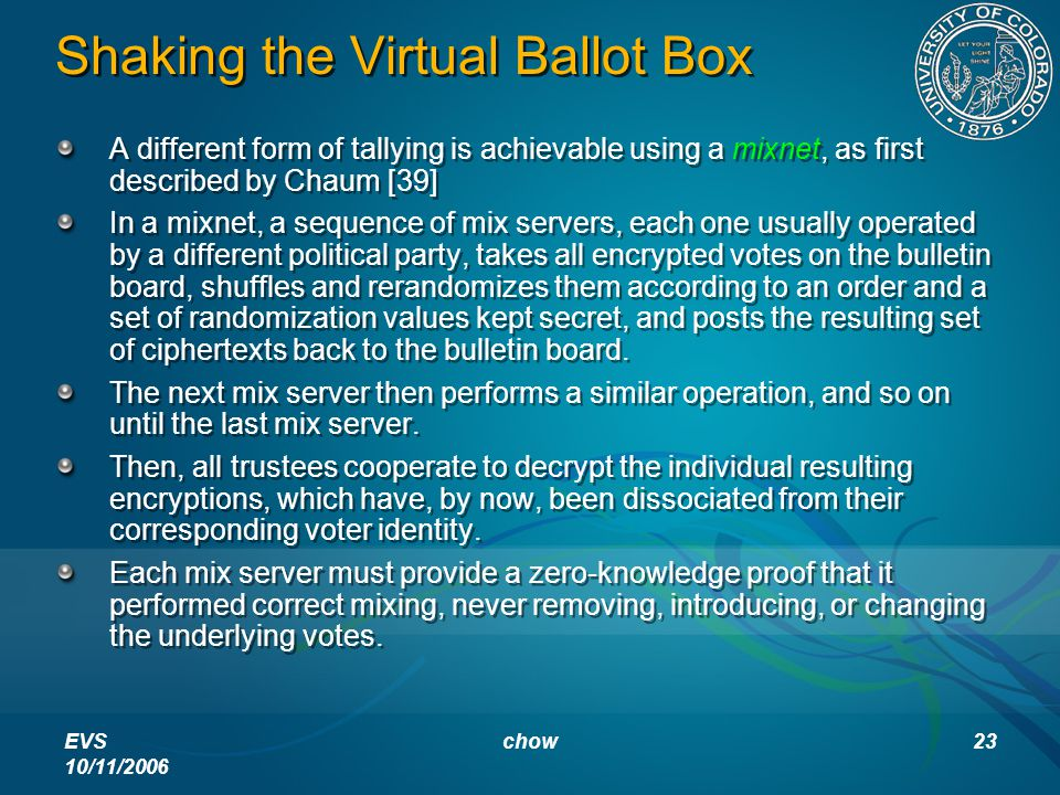 EVS 10/11/2006 chow23 Shaking the Virtual Ballot Box A different form of tallying is achievable using a mixnet, as first described by Chaum [39] In a