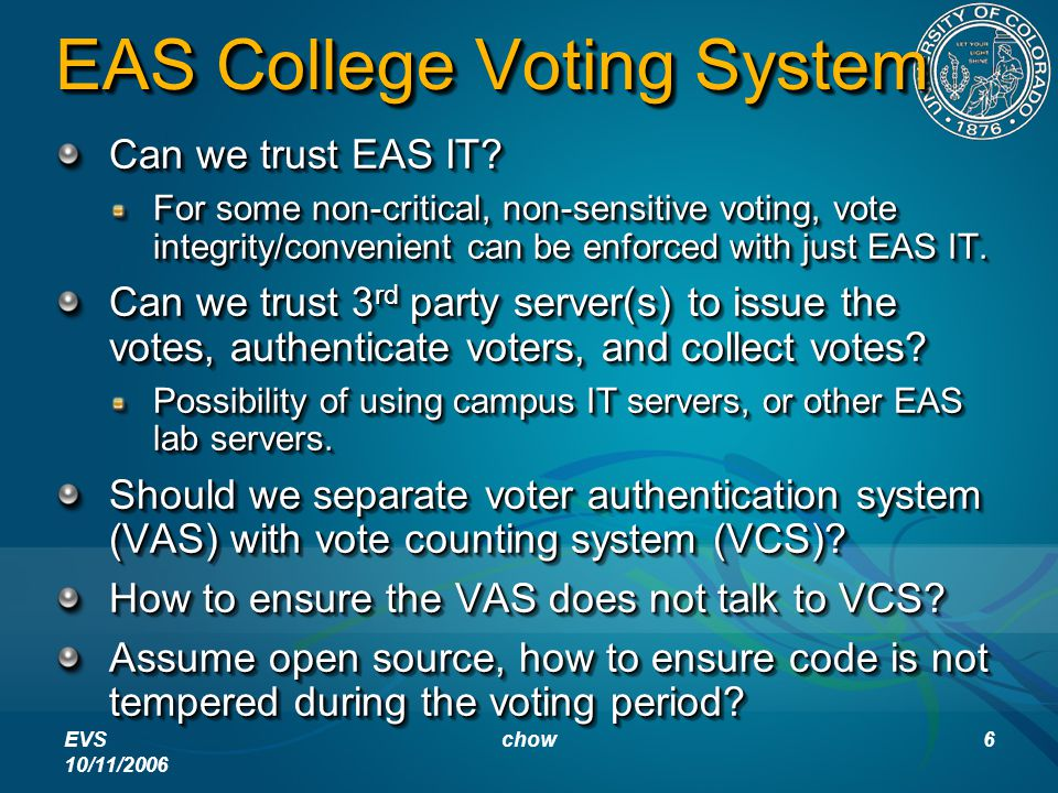 EVS 10/11/2006 chow6 EAS College Voting System Can we trust EAS IT? For some non-critical, non-sensitive voting, vote integrity/convenient can be enfo