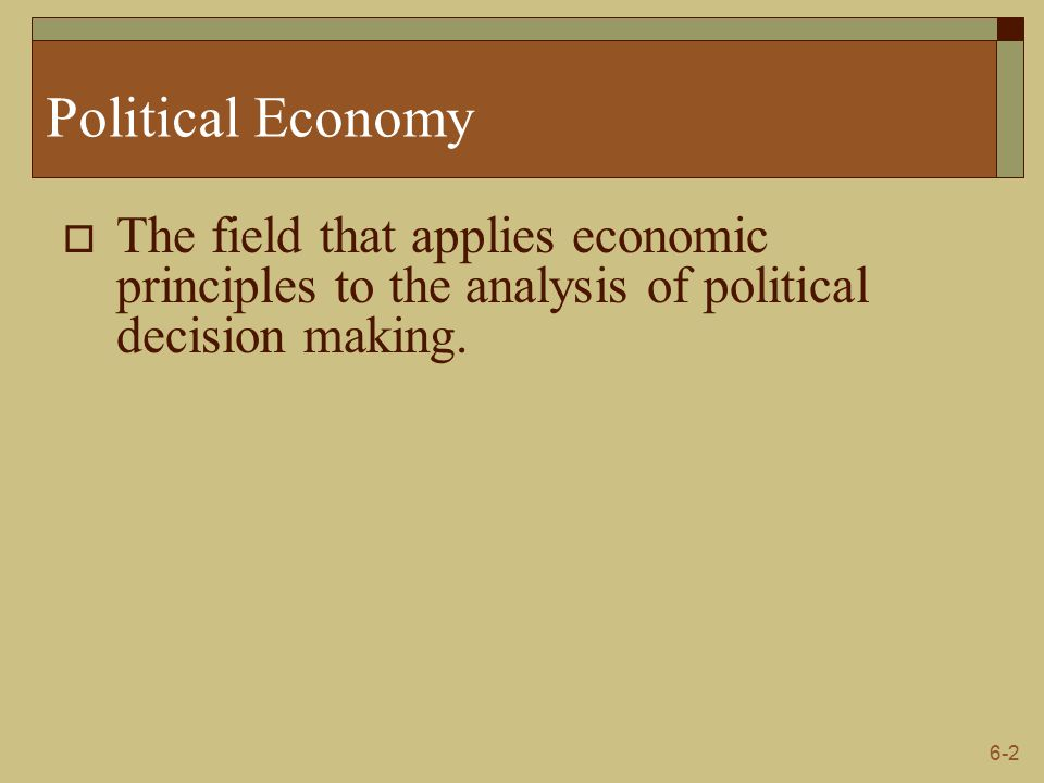 6-2 Political Economy  The field that applies economic principles to the analysis of political decision making.