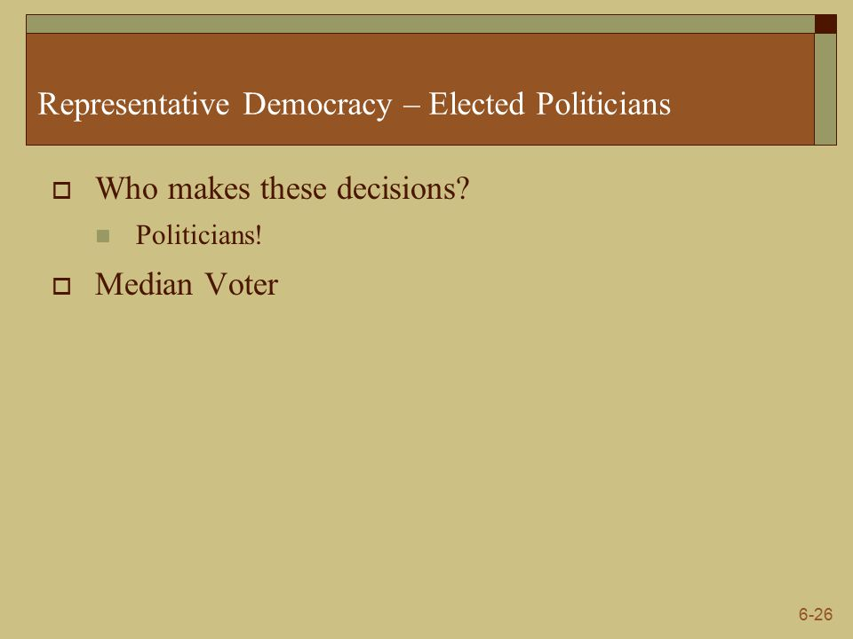 6-26 Representative Democracy – Elected Politicians  Who makes these decisions.