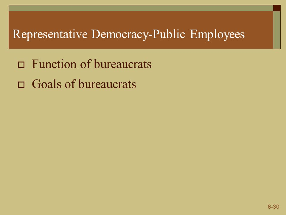 6-30 Representative Democracy-Public Employees  Function of bureaucrats  Goals of bureaucrats