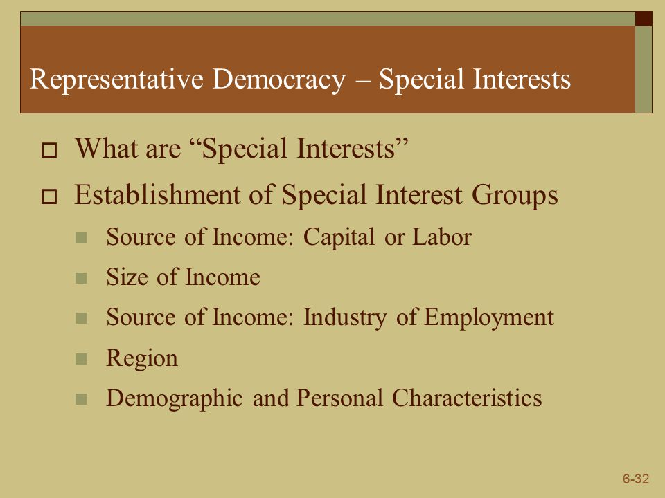 6-32 Representative Democracy – Special Interests  What are Special Interests  Establishment of Special Interest Groups Source of Income: Capital or Labor Size of Income Source of Income: Industry of Employment Region Demographic and Personal Characteristics