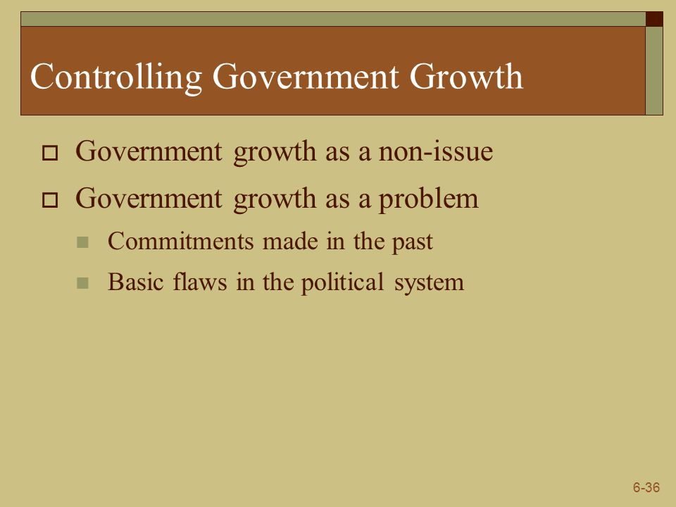 6-36 Controlling Government Growth  Government growth as a non-issue  Government growth as a problem Commitments made in the past Basic flaws in the political system