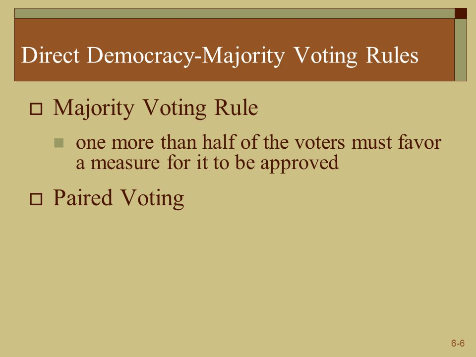 6-6 Direct Democracy-Majority Voting Rules  Majority Voting Rule one more than half of the voters must favor a measure for it to be approved  Paired Voting